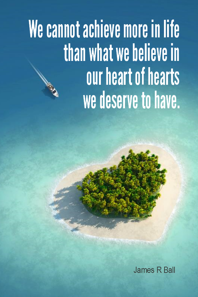 visual quote - image quotation for SELF-IMAGE - We cannot achieve more in life than what we believe in our heart of hearts we deserve to have. - James R Ball