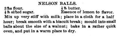 NELSON BALLS  3 lbs flour ½ lb butter ½ lb sifted sugar Essence of lemon to flavor.   Mix up very stiff with milk; place in a cloth for a half hour; break smooth with a biscuit break; mould into small balls about the size of a walnut; bake in a rather quick oven, and put in a warm place to dry.