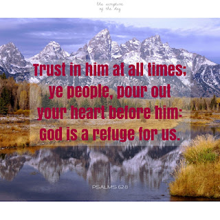 Trust in him at all times; ye people, pour out your heart before him: God is a refuge for us. Selah. Psalms 62:8