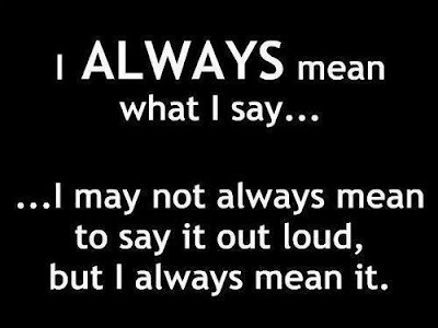 I always mean what i say... I may not always mean to say it loud, but i always mean it.