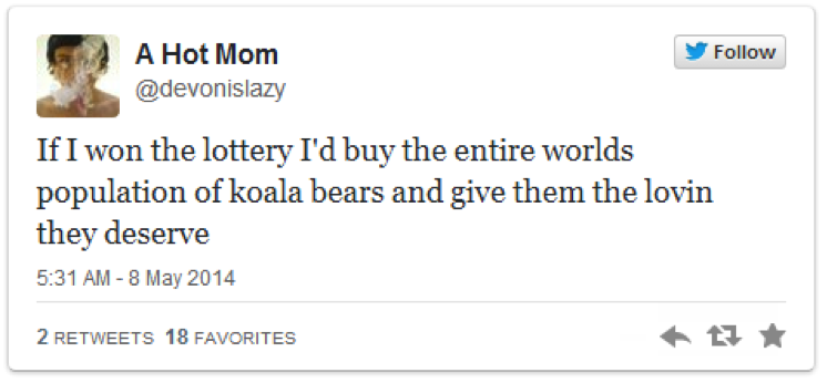 If I won the lottery I'd buy the entire world's population of koala bears and give them the lovin' they deserve