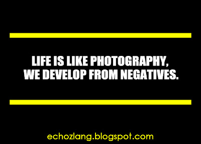 Life is like photography, we develop from negatives.