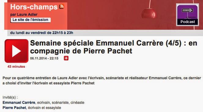 http://www.franceculture.fr/emission-hors-champs-semaine-speciale-emmanuel-carrere-45-en-compagnie-de-pierre-pachet-2014-11-06