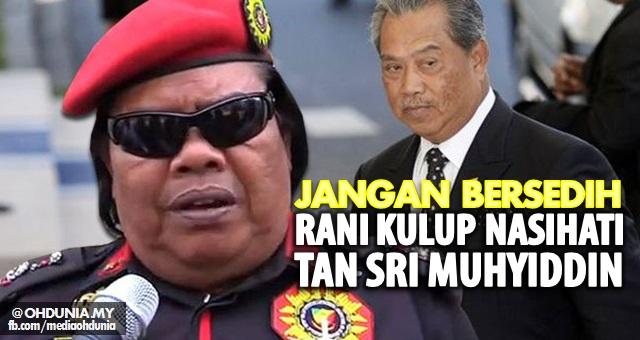 Rani Kulup menasihatkan Tan Sri Muhyiddin supaya jangan bersedih!..