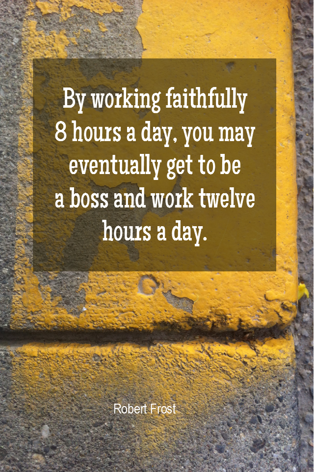 visual quote - image quotation for Work - By working faithfully 8 hours a day, you may eventually get to be a boss and work twelve hours a day. - Robert Frost
