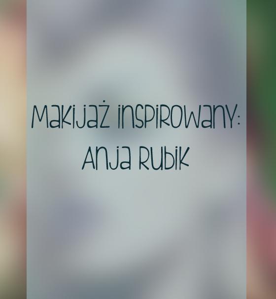 Makijaż inspirowany: Anja Rubik