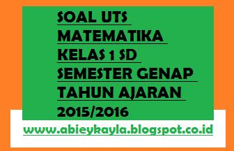 Soal UTS Matematika Kelas 1 SD Semester 2 Tahun Ajaran 2015/2016 Siap Pakai