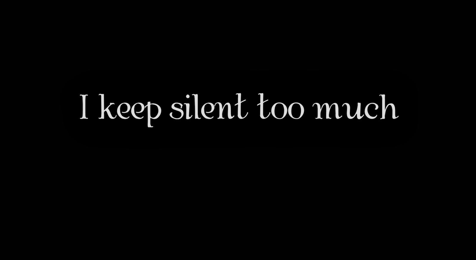 I keep silent too much