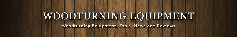 Woodturning Equipment - News and Reviews