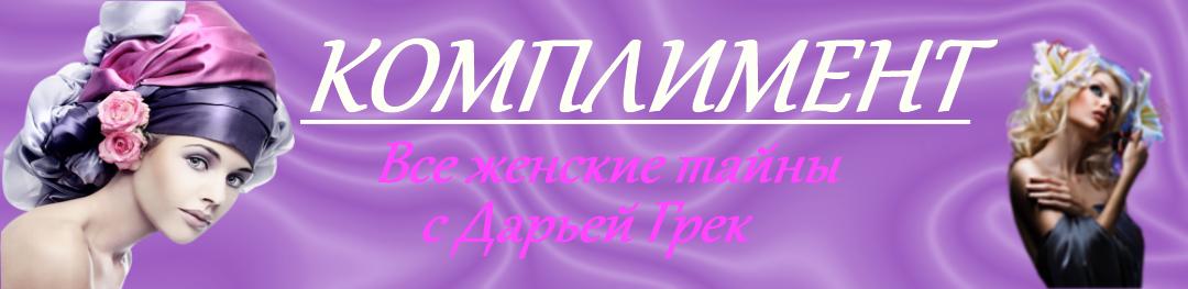 """""""Комплимент"""" Все женские тайны с Дарьей Грек"""