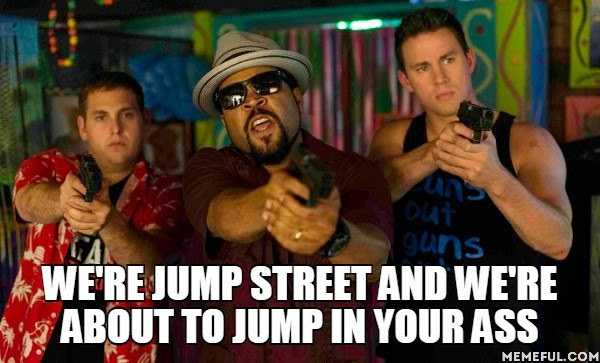 We're jump street and we're about to jump in your ass