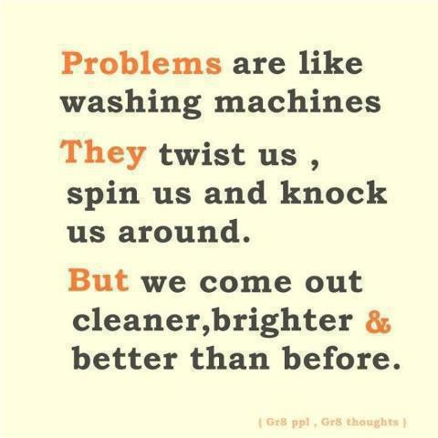 Problems are like washing machines; They twist us, spin us and knock us. But we come out cleaner, brighter and better than before.