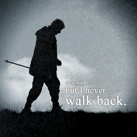 I'm a slow walker, but I never walk back.