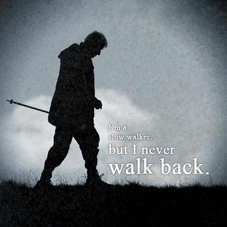I'm a slow walker, but I never walk back.