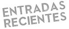 ENTRADAS RECIENTES