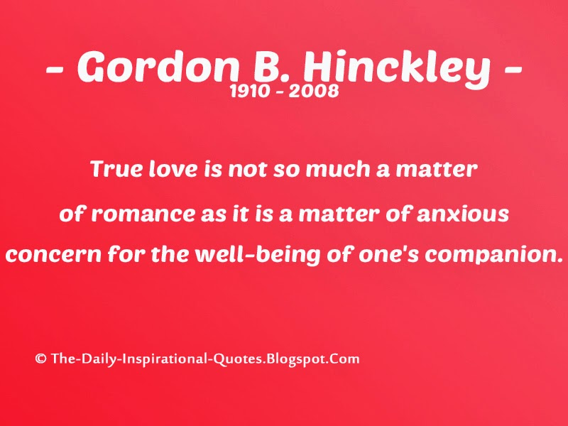 True love is not so much a matter of romance as it is a matter of anxious concern for the well-being of one's companion. - Gordon B. Hinckley