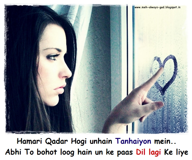 Hamari Qadar Hogi Unhain Tanhaiyon Mein..  Abhi To Bohot Loog Hain Un Ke Pas Dil Lagi Ke Liye