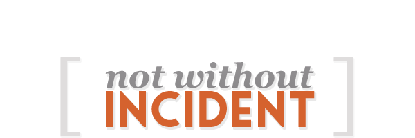 NOT WITHOUT INCIDENT
