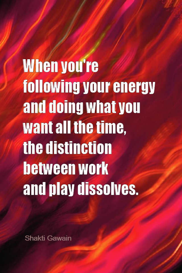 visual quote - image quotation for Purpose - When you're following your energy and doing what you want all the time, the distinction between work and play dissolves. - Shakti Gawain