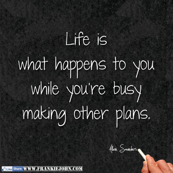 life is what happens when your busy making other plans