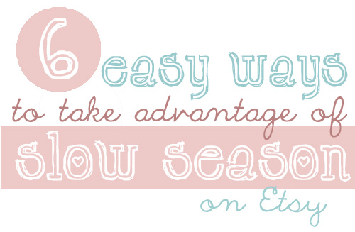 6 Ways To Take Advantage of Slow Seasons on Etsy