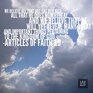 We believe all that God has revealed, all that He does now reveal, and we believe that He will yet reveal many great and important things pertaining to the Kingdom of God. Articles of Faith 1:9
