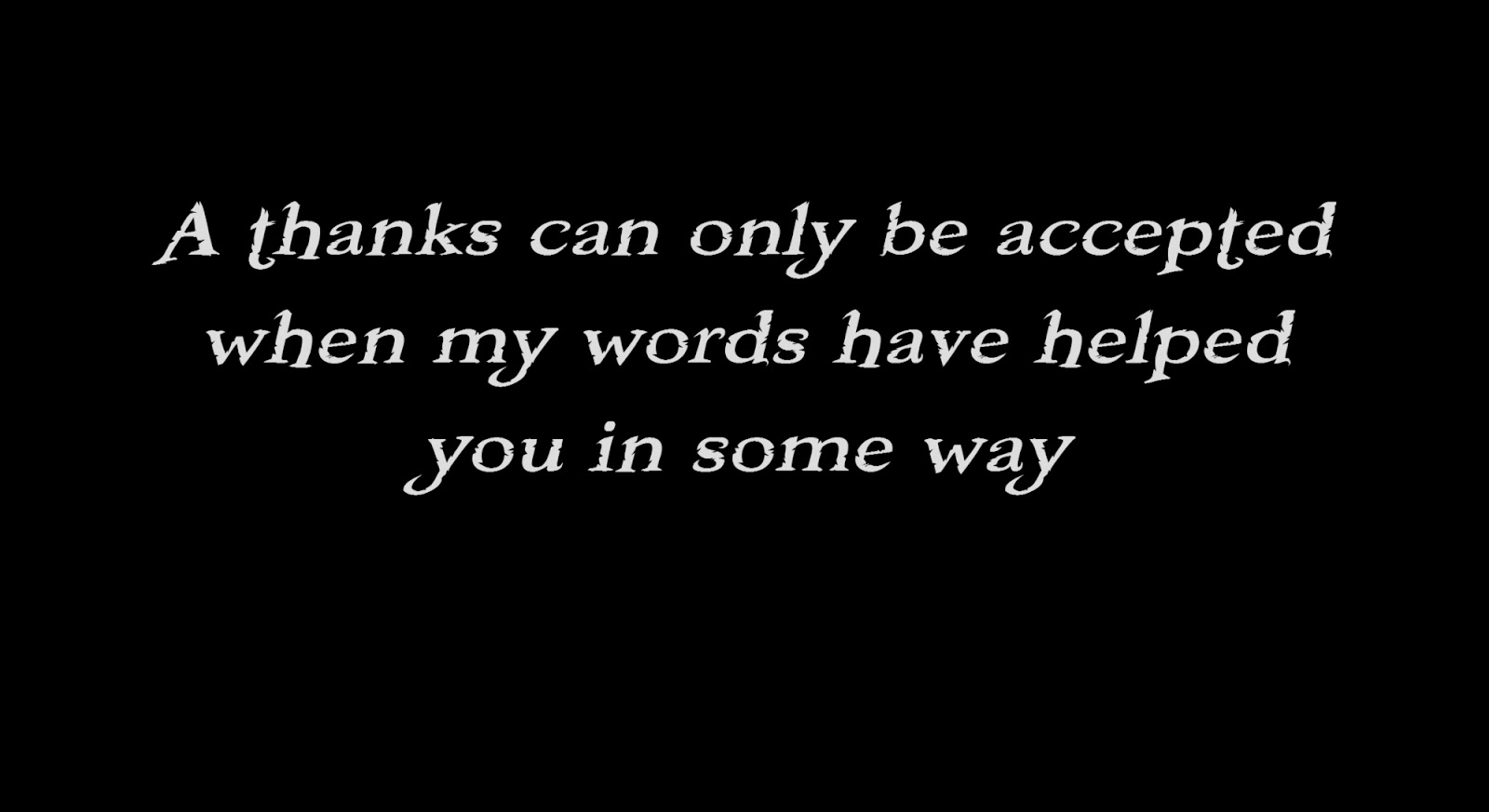 A thanks can only be accepted when my words have helped you in some way