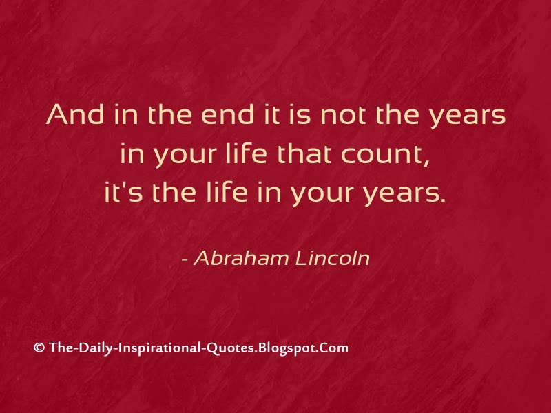 And in the end it is not the years in your life that count, it's the life in your years. - Abraham Lincoln
