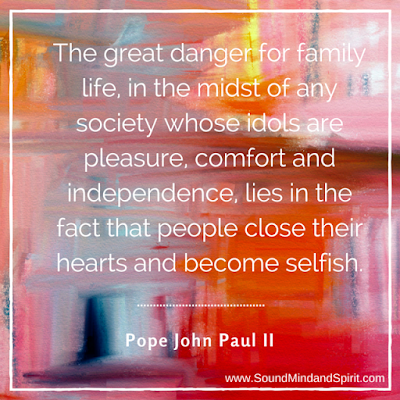 "Pope John Paul II quote - ""The great danger for family life, in the midst of any society whose idols are pleasure, comfort and independence, lies in the fact that people close their hearts and become selfish."""