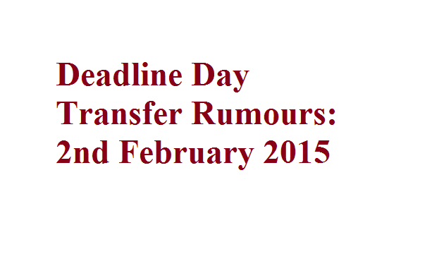 Deadline Day Transfer Rumours: 2nd February 2015
