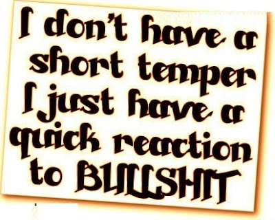 I don't have a short temper I just have a quick reaction to bullshit.