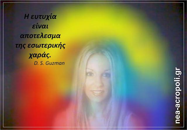 Η ευτυχία είναι αποτέλεσμα της εσωτερικής χαράς D.S.Guzman - ΡΗΤΑ ΑΠΟ ΤΗ ΝΕΑ ΑΚΡΟΠΟΛΗ