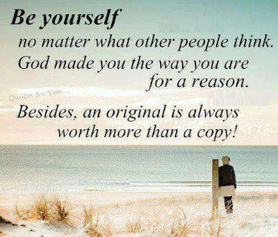Be yourself no matter what other people think, God made you the way you are for a reason.  Besides, an original is always worth more than a copy!