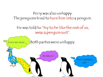 "Perry was also unhappy.  The penguins tried to turn him into a penguin.    He was told to ""try to be like the rest of us,  wear a penguin suit"".    Both parties were unhappy."
