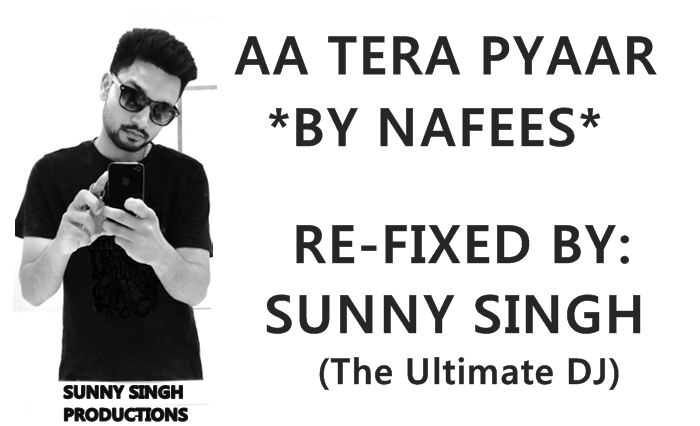 Aa Tera Pyaar By Nafees And Re-Fixed By Sunny Singh Lyrics