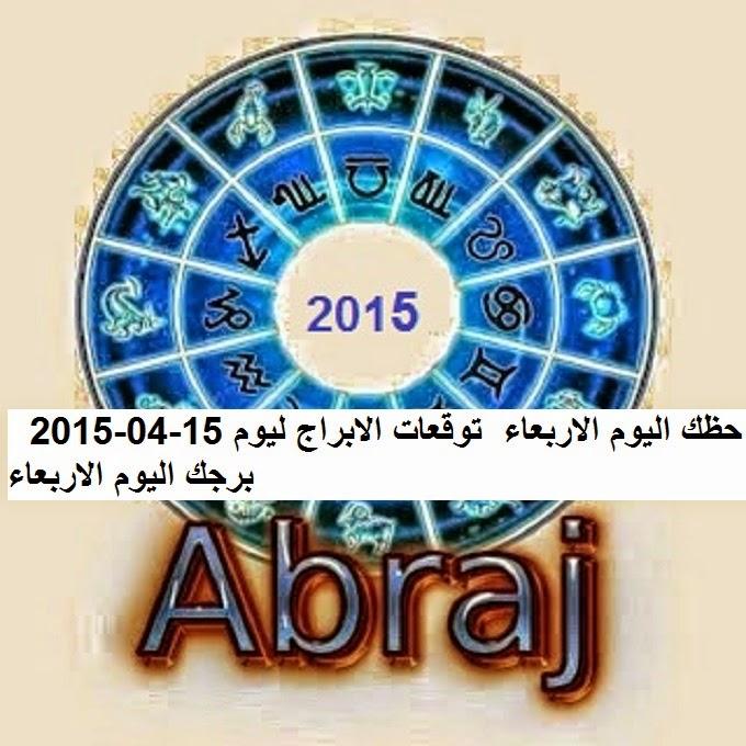 حظك اليوم الاربعاء  توقعات الابراج ليوم 15-04-2015  برجك اليوم الاربعاء
