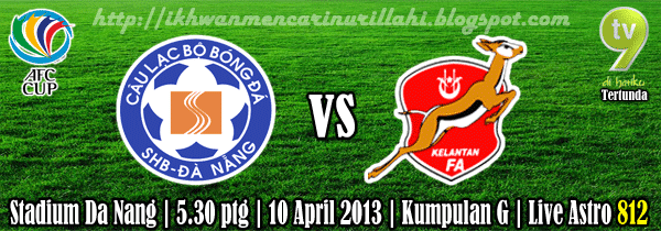 Live Streaming Kelantan vs SHB Da Nang 10 April 2013 - Piala AFC