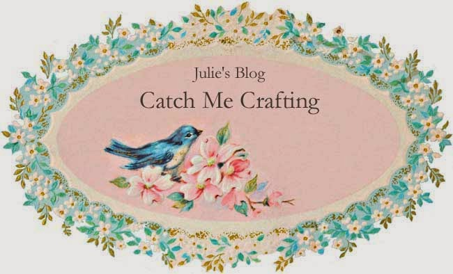 Julie's Blog - Catch Me Crafting