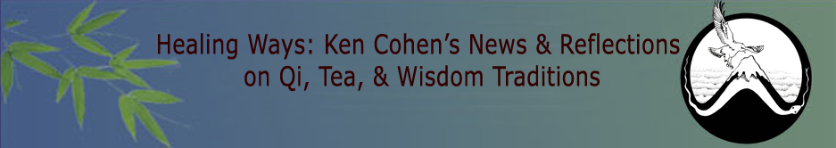Healing Ways: Ken Cohen's News & Reflections on Qi, Tea, & Wisdom Traditions