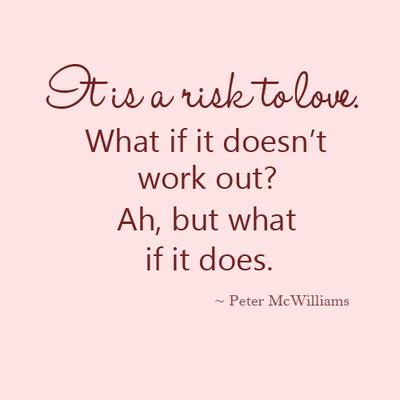 It's a risk to love. What if it doesn't work out ? Ah, but what if it does.