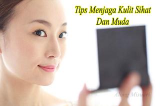 5 Tips Menjaga Kulit Sihat dan Muda.. Paling AWESOME