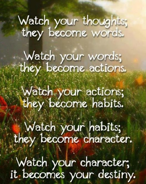 Watch your thoughts; they become words. Watch your words; they become action. Watch your action; they become habits. Watch you habits; they become your character. Watch you character; they become your destiny.
