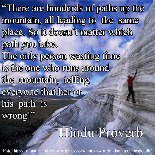 There are hundreds of paths up the mountain, all leading to the same place. So it doesn't matter which path you take. The only person wasting time is the one who runs around the mountain, telling everyone that her or his path is wrong!