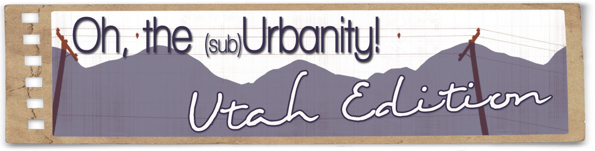 Oh the (sub)Urbanity, Utah Edition