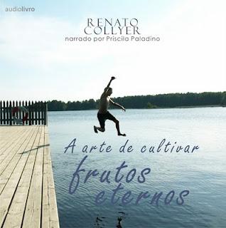 Áudio Livro - Renato Collyer - A Arte de Cultivar Frutos Eternos - 2011