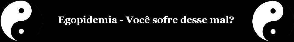 Egopidemia - Voc sofre desse mal?