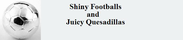 Shiny Footballs and Juicy Quesadillas
