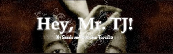 Hey, Mr. TJ! - My Simple and Unspoken Thoughts