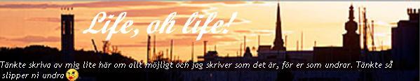 Life, oh life!