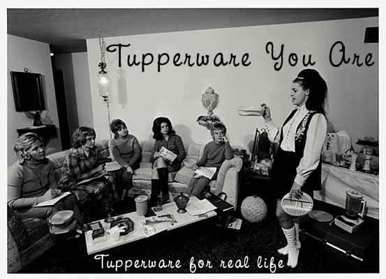 Tupperware You Are